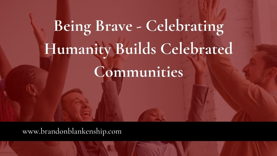 Being Brave – Celebrating Humanity Builds Celebrated Communities