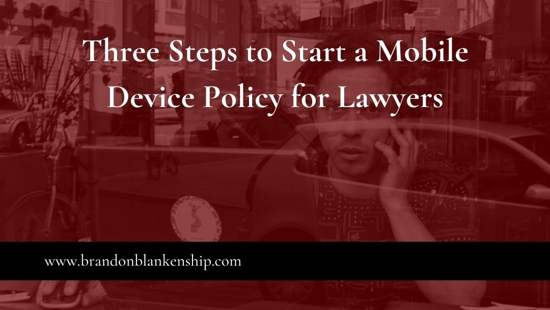 Three Steps to Start a Mobile Device Policy for Lawyers