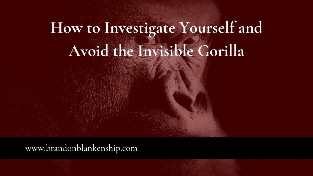 How to Investigate Yourself and Avoid the Invisible Gorilla
