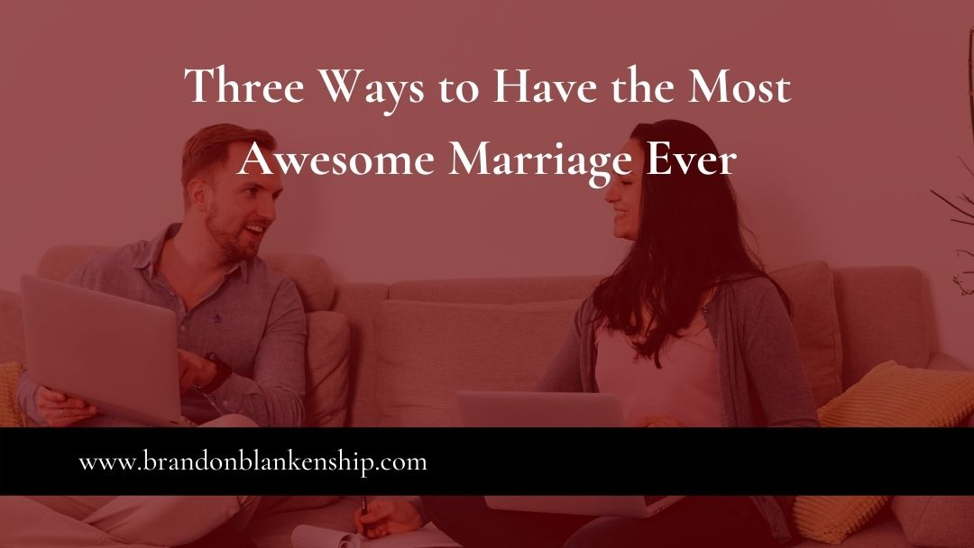 Three Ways to Have the Most Awesome Marriage Ever